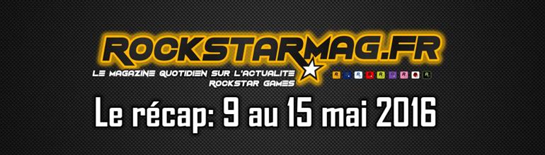 Récap – Semaine du 9 au 15 mai 2016 sur Rockstar Mag'