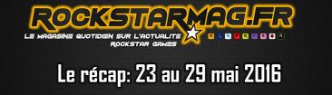 Récap du 23 au 29 mai 2016 sur Rockstar Mag'